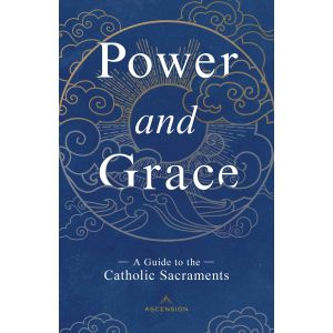 Power & Grace: A Guide to the Catholic Sacraments