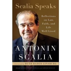 Scalia Speaks: Reflections on Law, Faith and Life