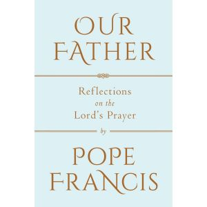 Our Father: Spiritual Reflections by Pope Francis